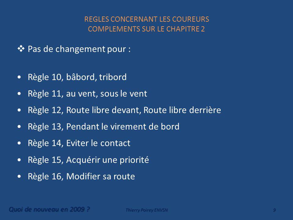 REGLES CONCERNANT LES COUREURS COMPLEMENTS SUR LE CHAPITRE 2  Pas de changement pour : Règle 10, bâbord, tribord Règle 11, au vent, sous le vent Règle 12, Route libre devant, Route libre derrière Règle 13, Pendant le virement de bord Règle 14, Eviter le contact Règle 15, Acquérir une priorité Règle 16, Modifier sa route Quoi de nouveau en 2009 .