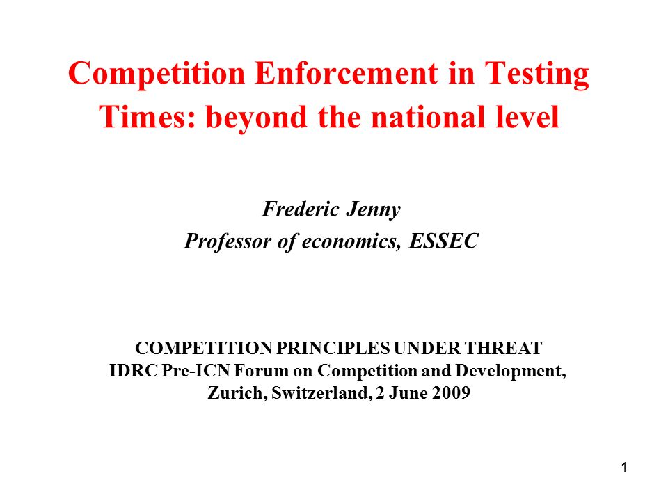 1 Competition Enforcement in Testing Times: beyond the national level Frederic Jenny Professor of economics, ESSEC COMPETITION PRINCIPLES UNDER THREAT IDRC Pre-ICN Forum on Competition and Development, Zurich, Switzerland, 2 June 2009