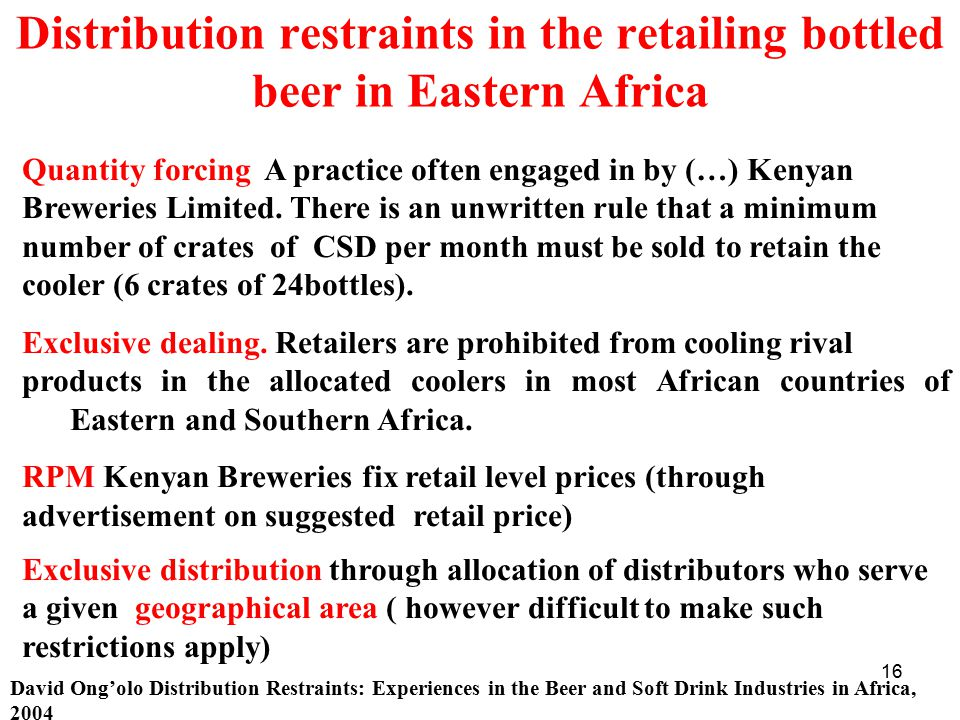 16 Distribution restraints in the retailing bottled beer in Eastern Africa David Ong'olo Distribution Restraints: Experiences in the Beer and Soft Drink Industries in Africa, 2004 Quantity forcing A practice often engaged in by (…) Kenyan Breweries Limited.