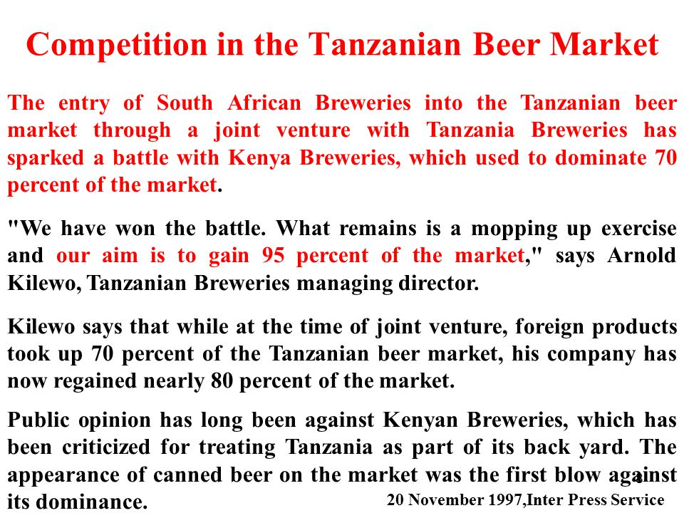 8 Competition in the Tanzanian Beer Market The entry of South African Breweries into the Tanzanian beer market through a joint venture with Tanzania Breweries has sparked a battle with Kenya Breweries, which used to dominate 70 percent of the market.