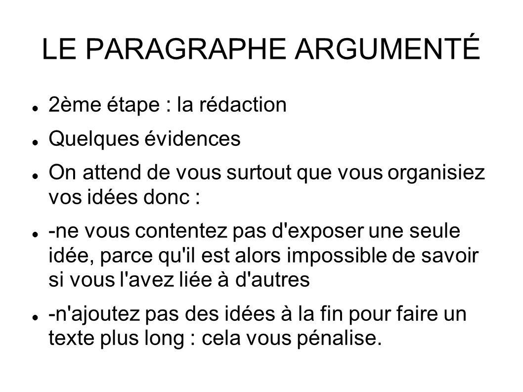 LE PARAGRAPHE ARGUMENTÉ 2ème étape : la rédaction Quelques évidences On attend de vous surtout que vous organisiez vos idées donc : -ne vous contentez pas d exposer une seule idée, parce qu il est alors impossible de savoir si vous l avez liée à d autres -n ajoutez pas des idées à la fin pour faire un texte plus long : cela vous pénalise.