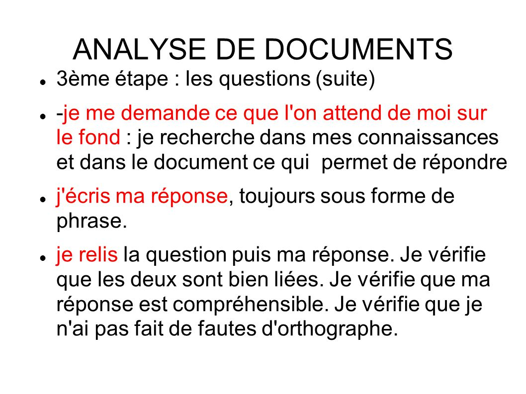 ANALYSE DE DOCUMENTS 3ème étape : les questions (suite) -je me demande ce que l on attend de moi sur le fond : je recherche dans mes connaissances et dans le document ce qui permet de répondre j écris ma réponse, toujours sous forme de phrase.