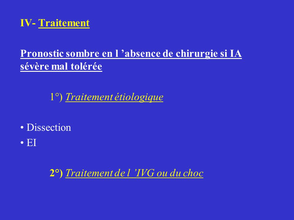 IV- Traitement Pronostic sombre en l 'absence de chirurgie si IA sévère mal tolérée 1°) Traitement étiologique Dissection EI 2°) Traitement de l 'IVG ou du choc