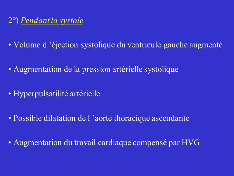 2°) Pendant la systole Volume d 'éjection systolique du ventricule gauche augmenté Augmentation de la pression artérielle systolique Hyperpulsatilité artérielle Possible dilatation de l 'aorte thoracique ascendante Augmentation du travail cardiaque compensé par HVG