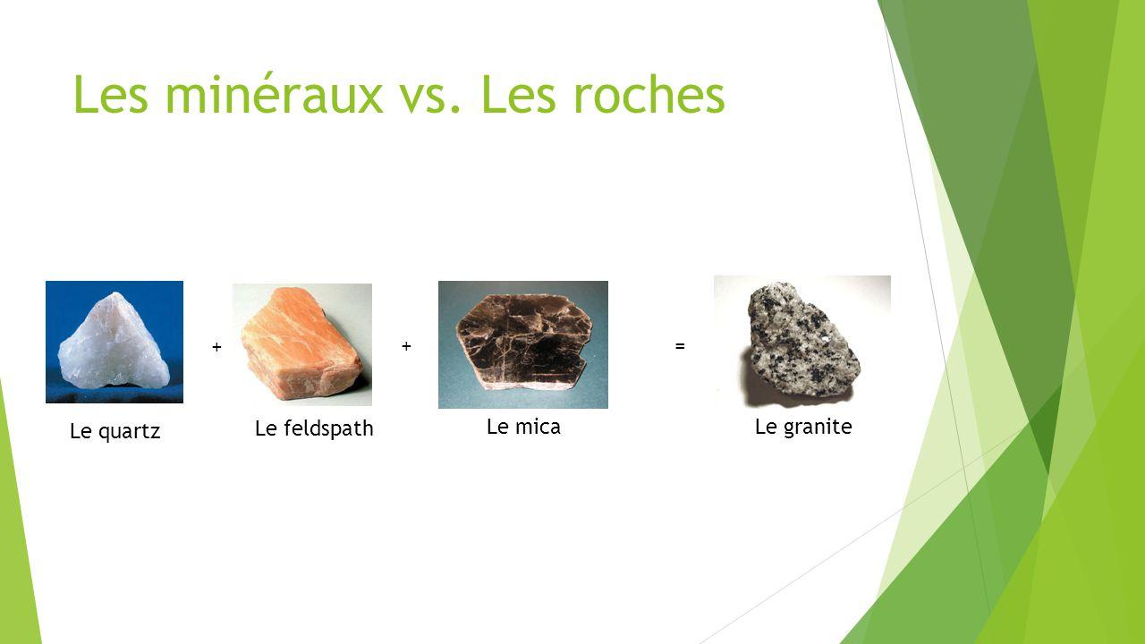 Les minéraux vs. Les roches Le quartz Le feldspath Le micaLe granite + +=