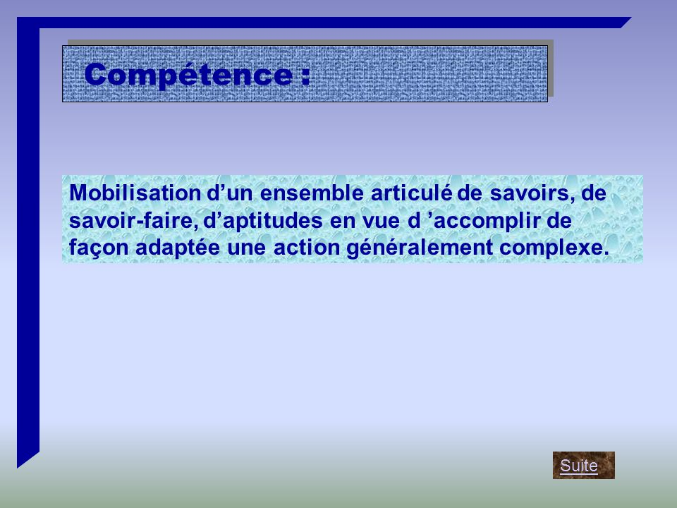 Compétence : Mobilisation d'un ensemble articulé de savoirs, de savoir-faire, d'aptitudes en vue d 'accomplir de façon adaptée une action généralement complexe.