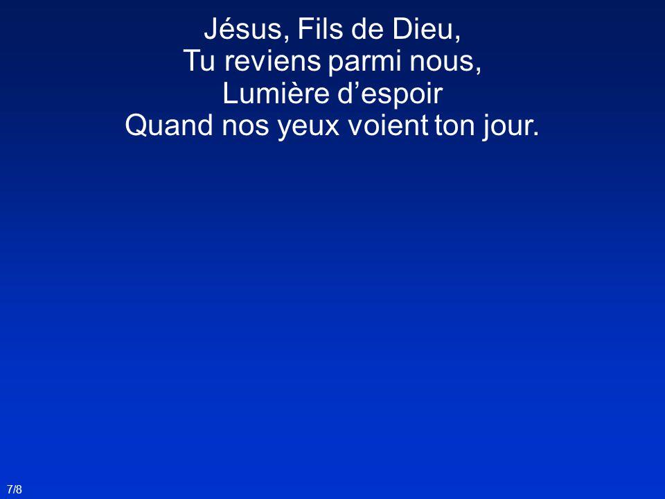 7/8 Jésus, Fils de Dieu, Tu reviens parmi nous, Lumière d'espoir Quand nos yeux voient ton jour.