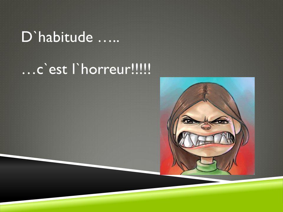 D`habitude ….. …c`est l`horreur!!!!!