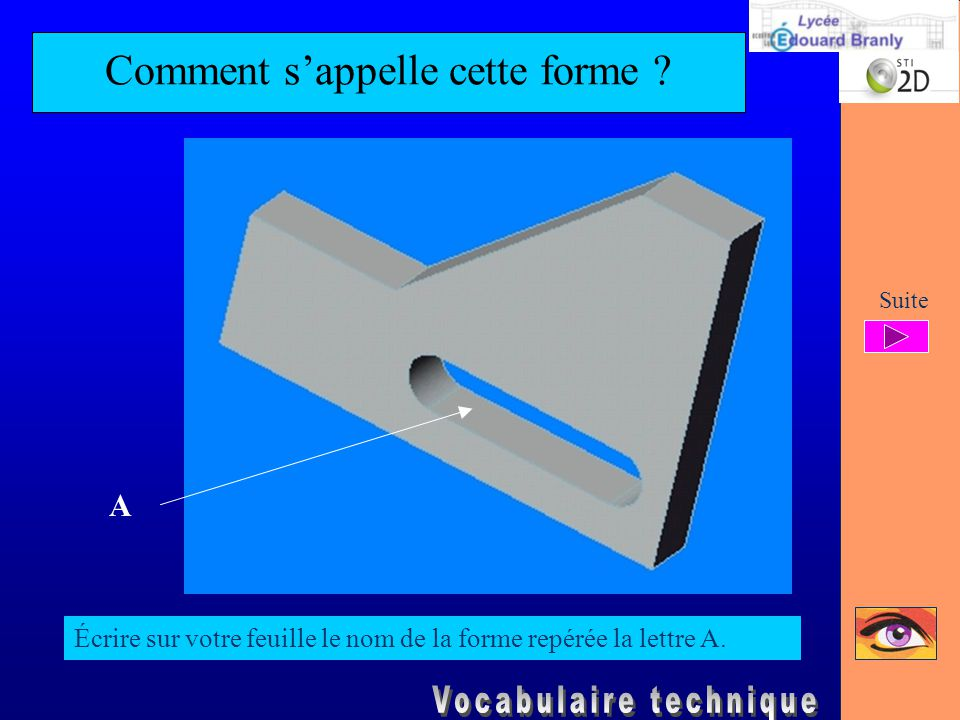 Comment s'appelle cette forme ? Écrire sur votre feuille le nom de la forme repérée la lettre A. A Suite