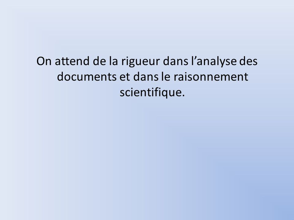 On attend de la rigueur dans l'analyse des documents et dans le raisonnement scientifique.