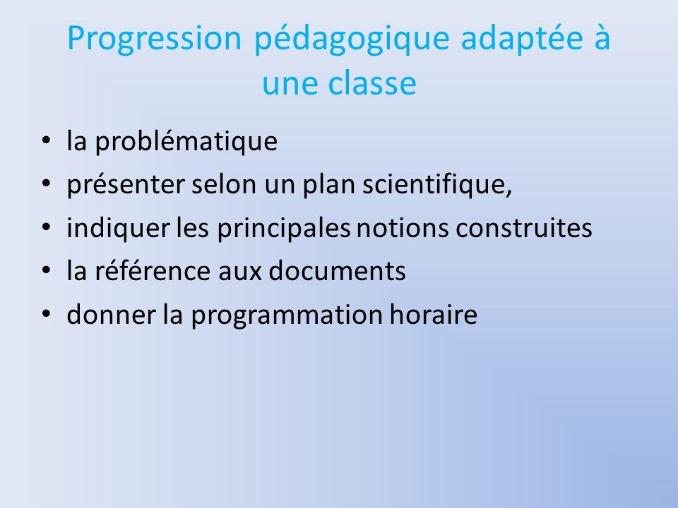 Progression pédagogique adaptée à une classe la problématique présenter selon un plan scientifique, indiquer les principales notions construites la référence aux documents donner la programmation horaire