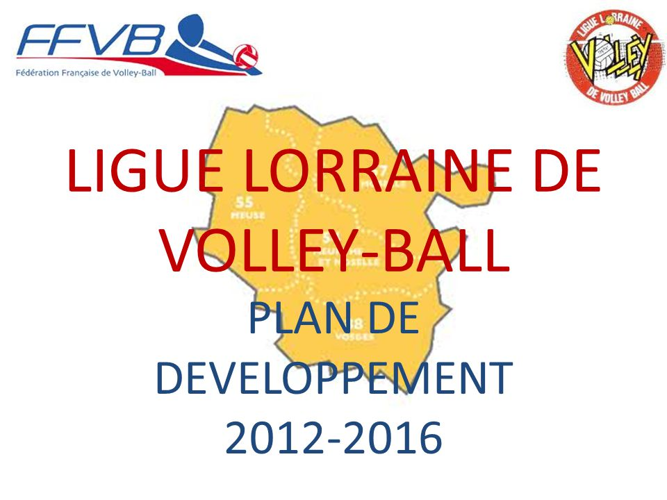 LIGUE LORRAINE DE VOLLEY-BALL PLAN DE DEVELOPPEMENT 2012-2016