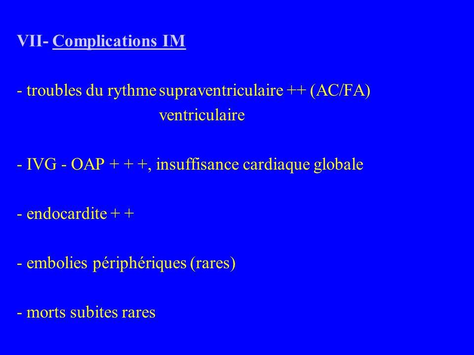 VII- Complications IM - troubles du rythmesupraventriculaire ++ (AC/FA) ventriculaire - IVG - OAP + + +, insuffisance cardiaque globale - endocardite + + - embolies périphériques (rares) - morts subites rares