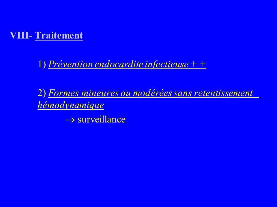 VIII- Traitement 1) Prévention endocardite infectieuse + + 2) Formes mineures ou modérées sans retentissement hémodynamique  surveillance