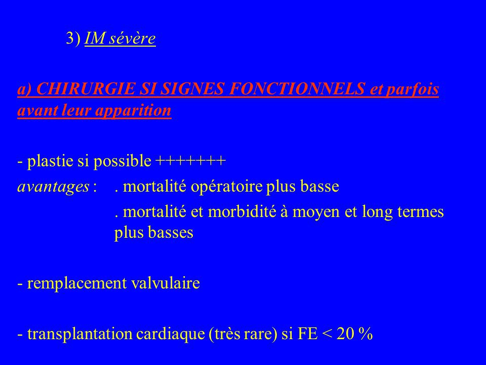 3) IM sévère a) CHIRURGIE SI SIGNES FONCTIONNELS et parfois avant leur apparition - plastie si possible +++++++ avantages :.