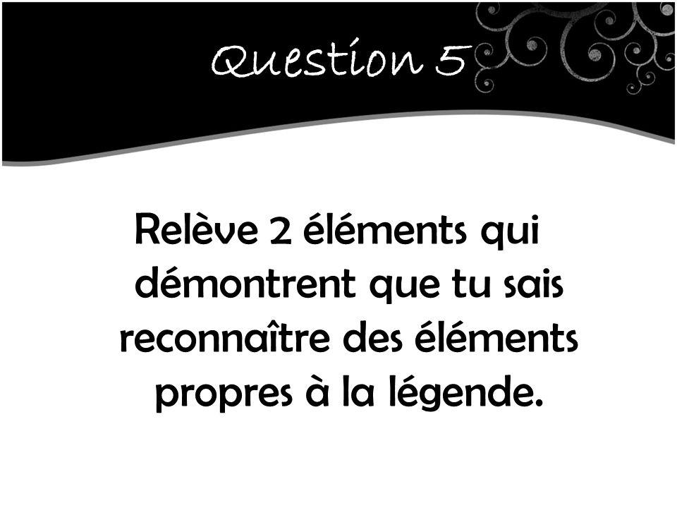 Question 5 Relève 2 éléments qui démontrent que tu sais reconnaître des éléments propres à la légende.
