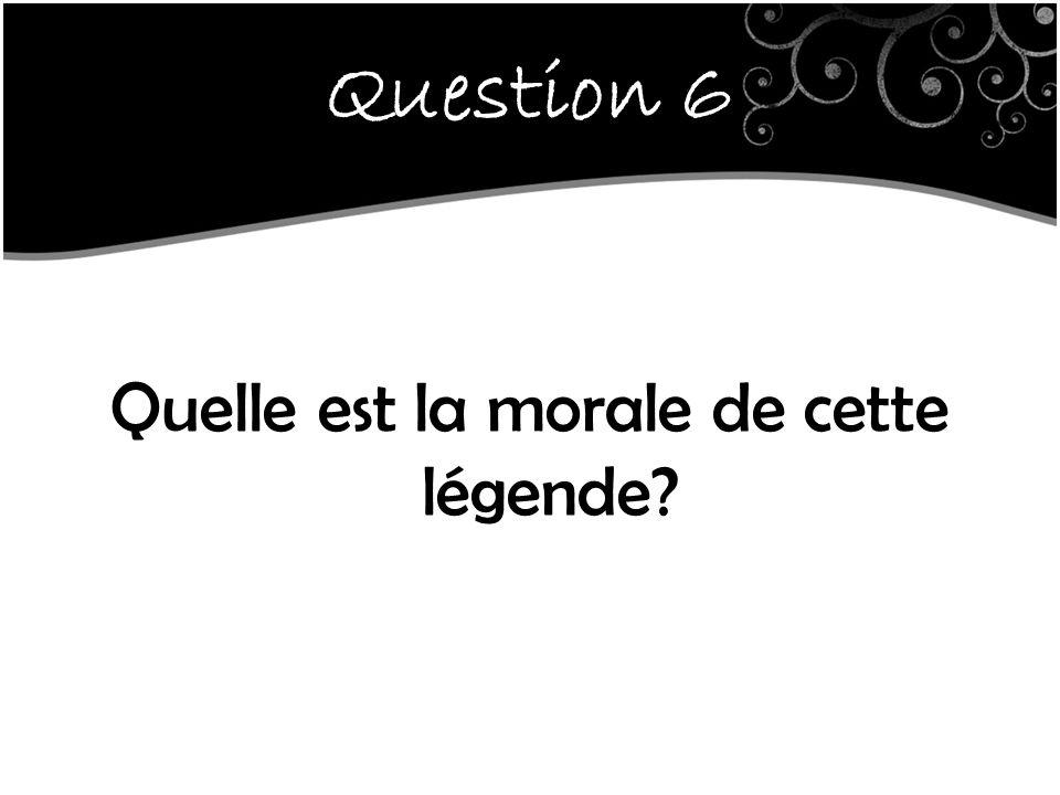 Question 6 Quelle est la morale de cette légende?