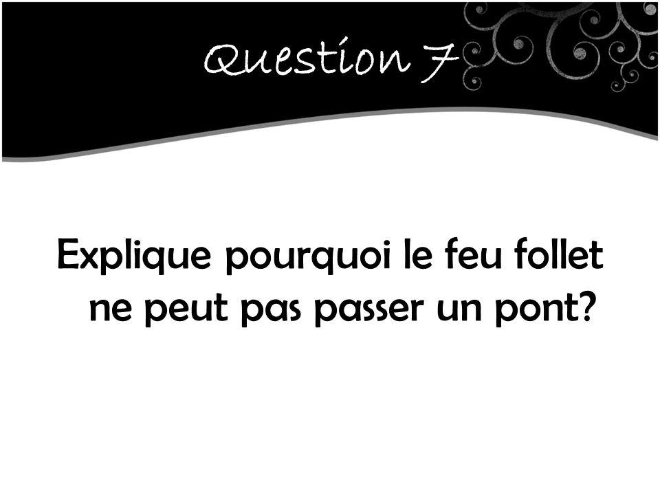 Question 7 Explique pourquoi le feu follet ne peut pas passer un pont?