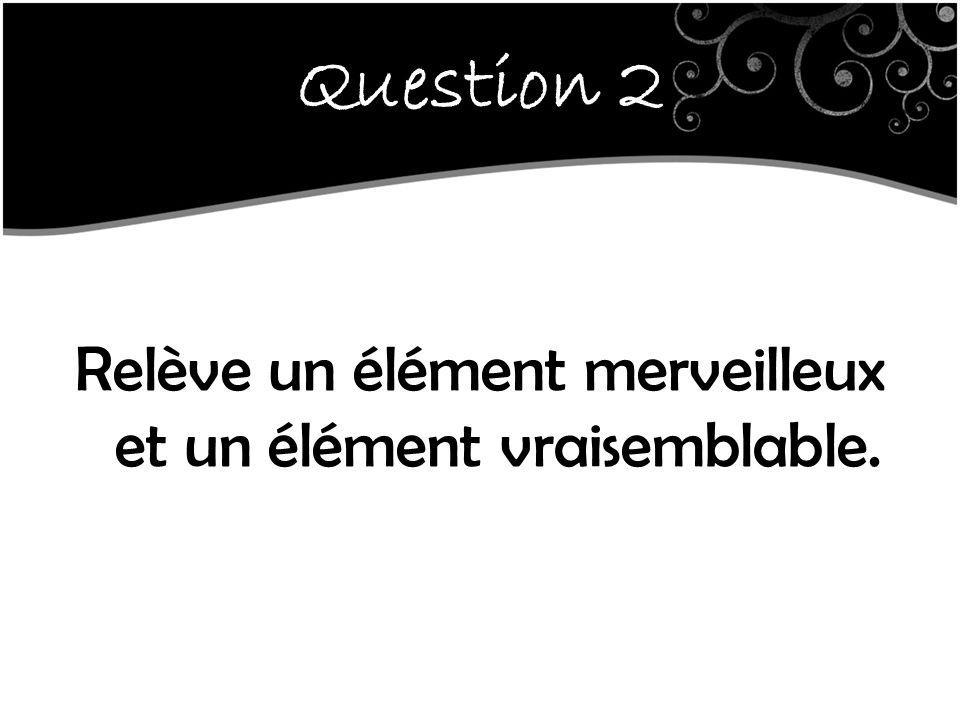 Question 2 Relève un élément merveilleux et un élément vraisemblable.