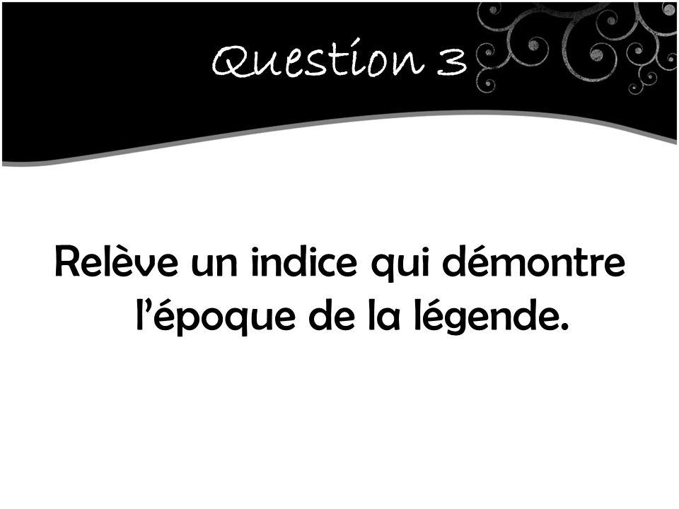 Question 3 Relève un indice qui démontre l'époque de la légende.