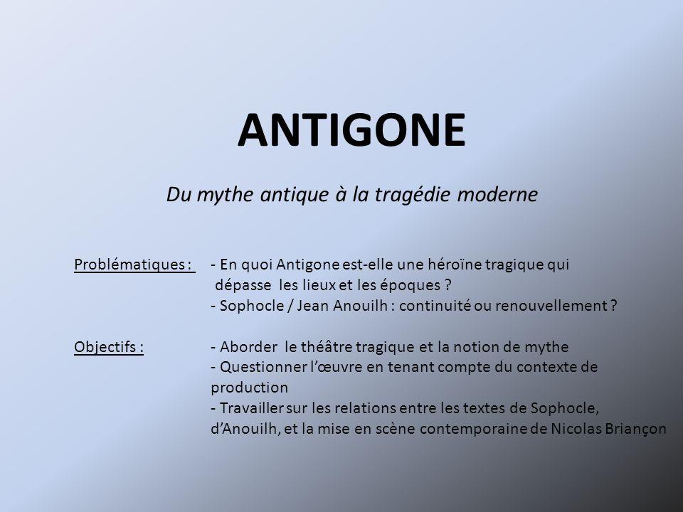ANTIGONE Du mythe antique à la tragédie moderne Problématiques : - En quoi Antigone est-elle une héroïne tragique qui dépasse les lieux et les époques .