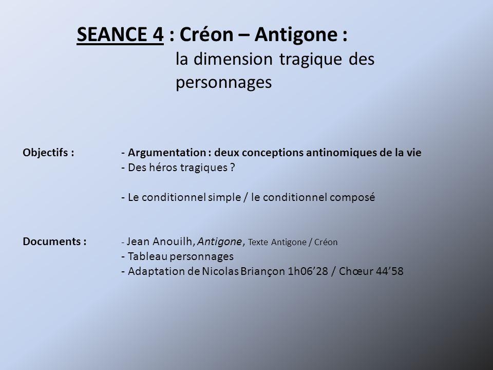 SEANCE 4 : Créon – Antigone : la dimension tragique des personnages Objectifs :- Argumentation : deux conceptions antinomiques de la vie - Des héros tragiques .