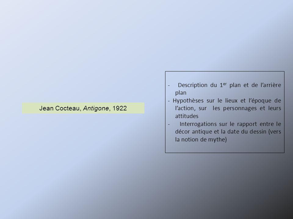 - Description du 1 er plan et de l'arrière plan - Hypothèses sur le lieux et l'époque de l'action, sur les personnages et leurs attitudes - Interrogations sur le rapport entre le décor antique et la date du dessin (vers la notion de mythe) Jean Cocteau, Antigone, 1922
