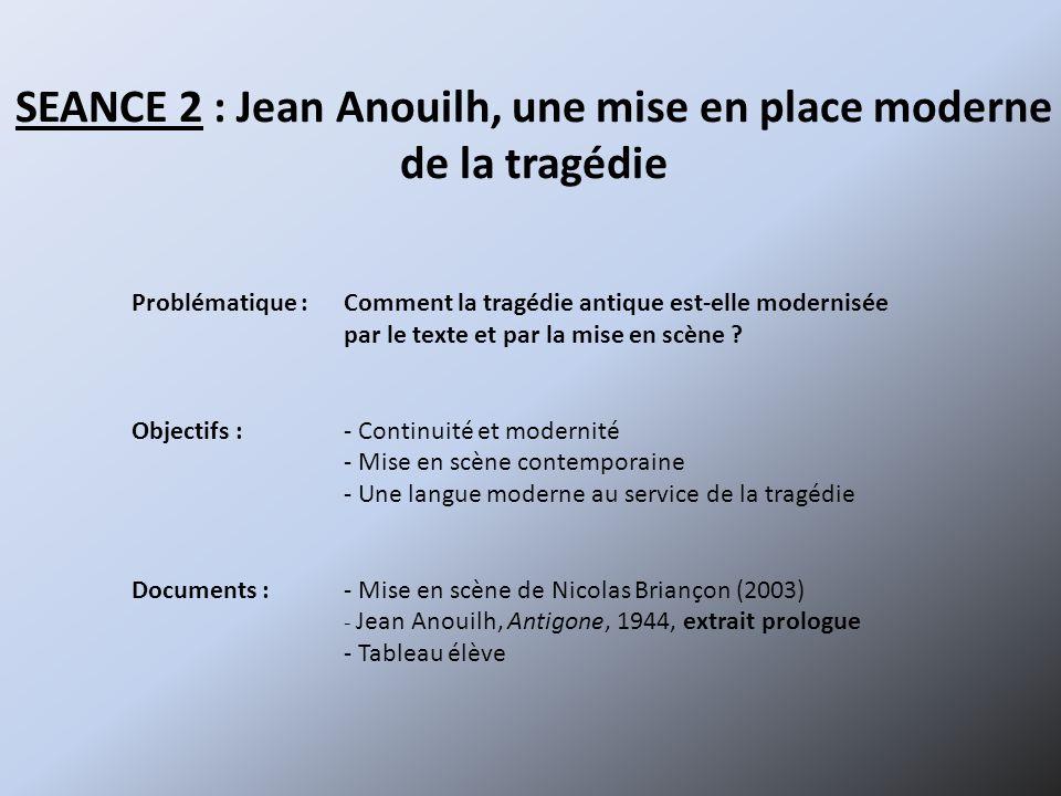 SEANCE 2 : Jean Anouilh, une mise en place moderne de la tragédie Problématique :Comment la tragédie antique est-elle modernisée par le texte et par la mise en scène .
