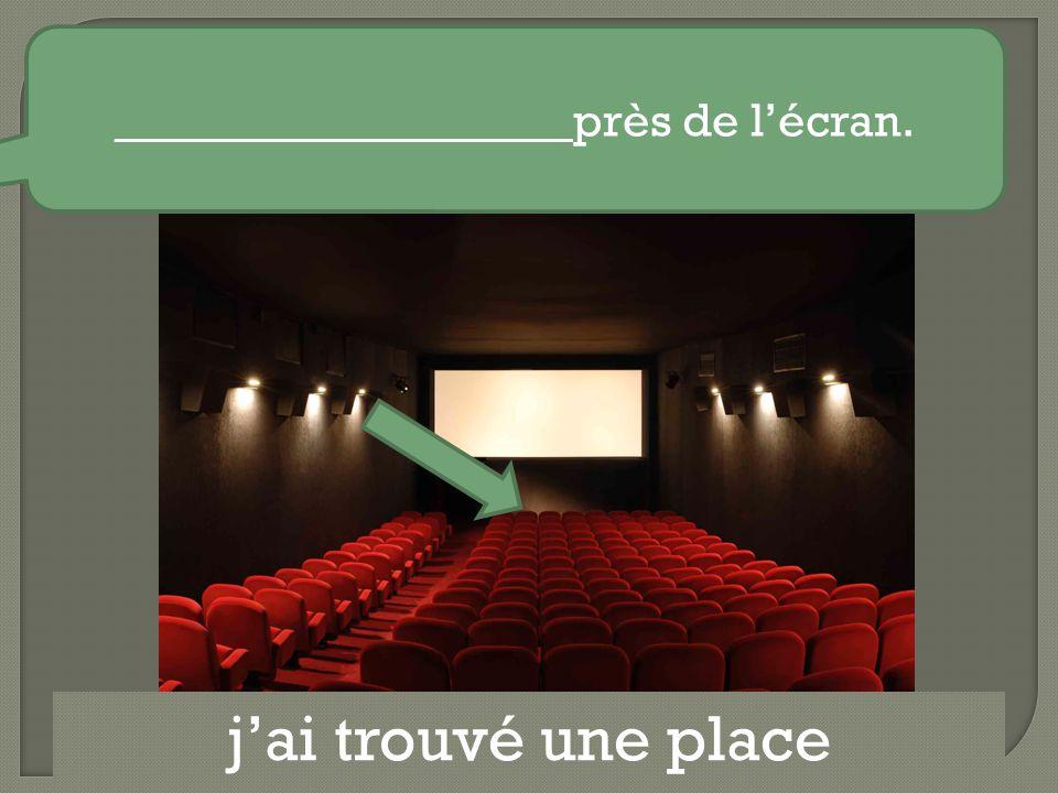 j'ai trouvé une place ___________________ près de l'écran.