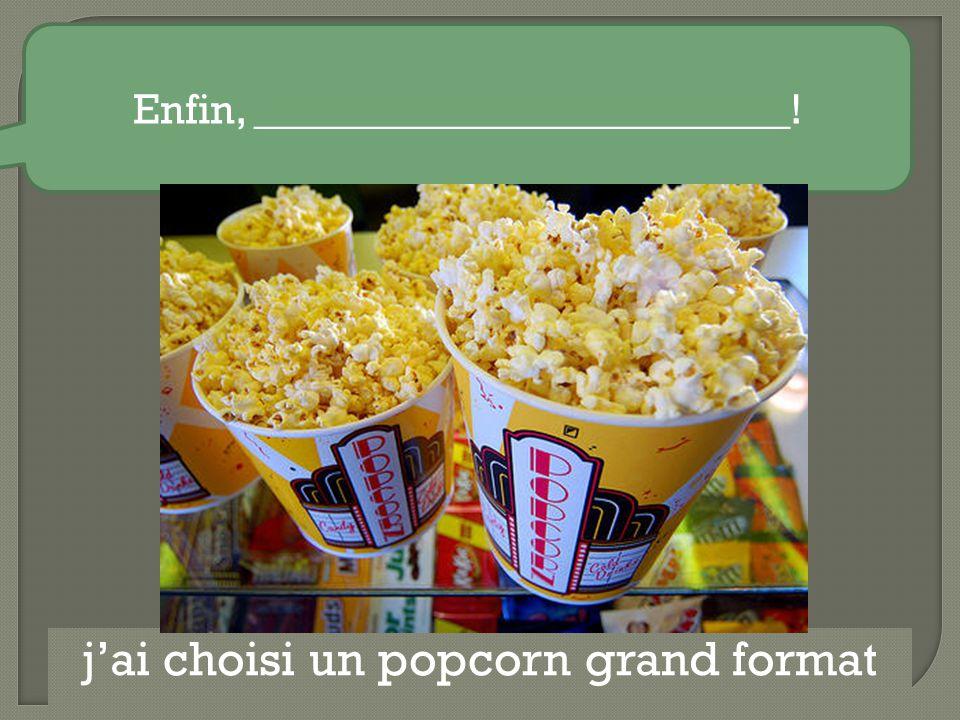 Enfin, _________________________! j'ai choisi un popcorn grand format