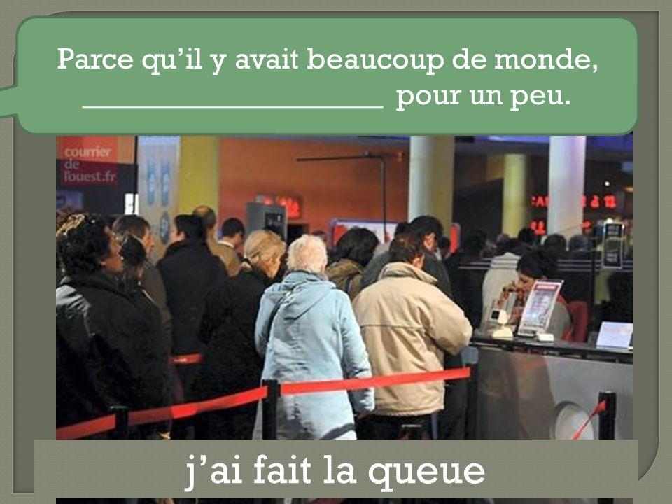j'ai fait la queue Parce qu'il y avait beaucoup de monde, ____________________ pour un peu.