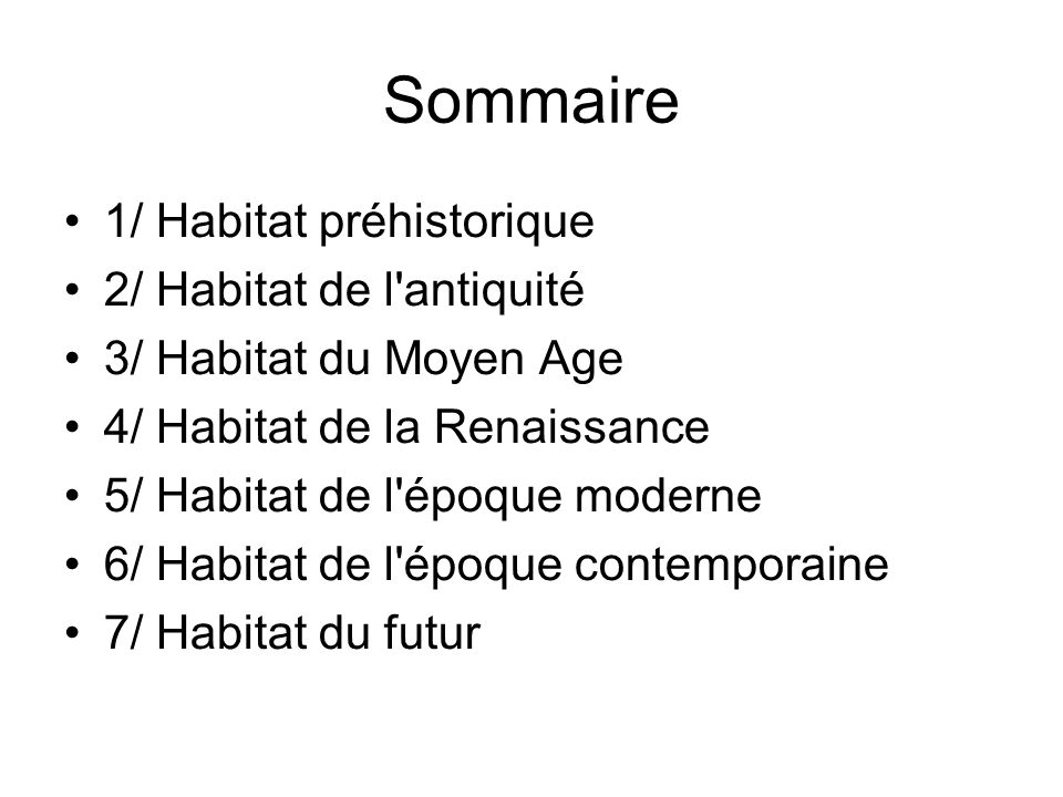 Sommaire 1/ Habitat préhistorique 2/ Habitat de l antiquité 3/ Habitat du Moyen Age 4/ Habitat de la Renaissance 5/ Habitat de l époque moderne 6/ Habitat de l époque contemporaine 7/ Habitat du futur