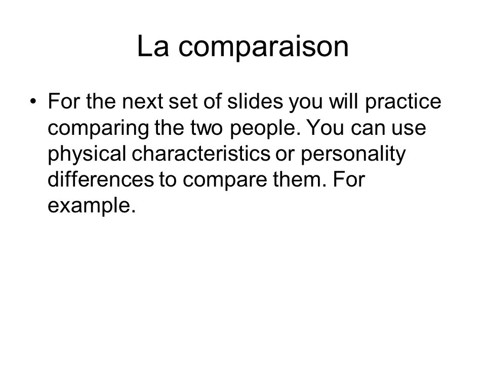 La comparaison For the next set of slides you will practice comparing the two people.