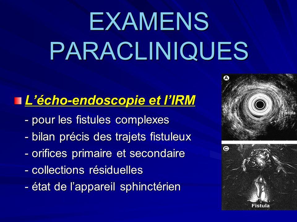 EXAMENS PARACLINIQUES L'écho-endoscopie et l'IRM - pour les fistules complexes - bilan précis des trajets fistuleux - orifices primaire et secondaire