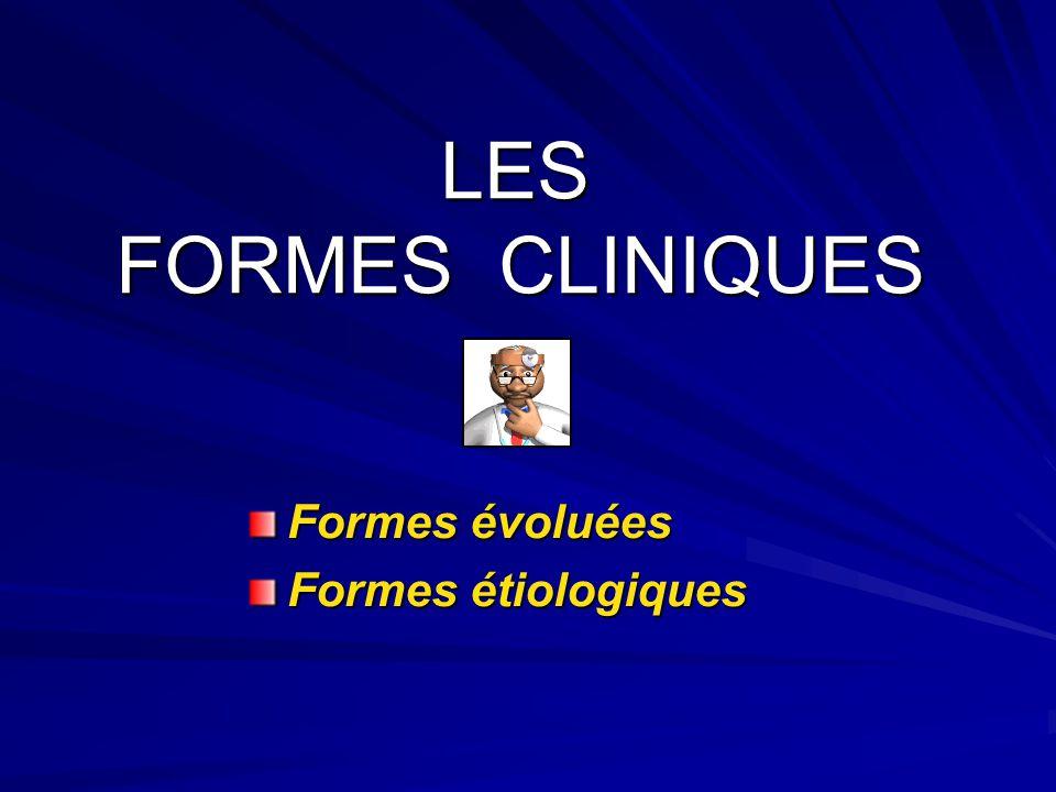 LES FORMES CLINIQUES LES FORMES CLINIQUES Formes évoluées Formes étiologiques