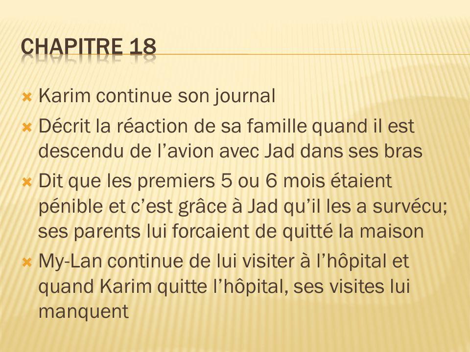  Karim continue son journal  Décrit la réaction de sa famille quand il est descendu de l'avion avec Jad dans ses bras  Dit que les premiers 5 ou 6 mois étaient pénible et c'est grâce à Jad qu'il les a survécu; ses parents lui forcaient de quitté la maison  My-Lan continue de lui visiter à l'hôpital et quand Karim quitte l'hôpital, ses visites lui manquent