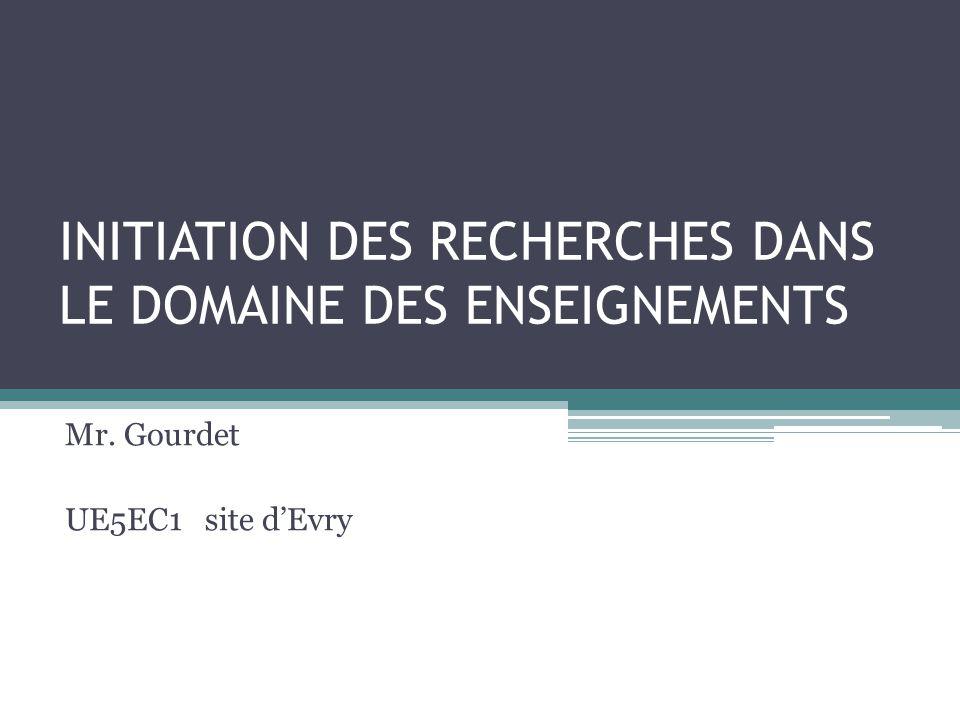 INITIATION DES RECHERCHES DANS LE DOMAINE DES ENSEIGNEMENTS Mr. Gourdet UE5EC1 site d'Evry