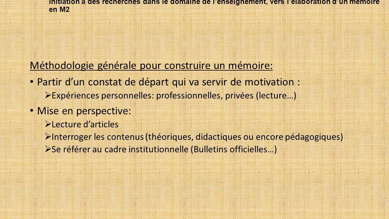 Initiation à des recherches dans le domaine de l'enseignement, vers l'élaboration d'un mémoire en M2 Méthodologie générale pour construire un mémoire: Partir d'un constat de départ qui va servir de motivation :  Expériences personnelles: professionnelles, privées (lecture…) Mise en perspective:  Lecture d'articles  Interroger les contenus (théoriques, didactiques ou encore pédagogiques)  Se référer au cadre institutionnelle (Bulletins officielles…)