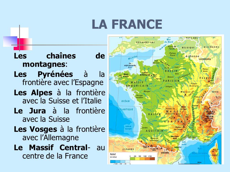 LA FRANCE Les chaînes de montagnes: Les Pyrénées à la frontière avec l'Espagne Les Alpes à la frontière avec la Suisse et l'Italie Le Jura à la frontière avec la Suisse Les Vosges à la frontière avec l'Allemagne Le Massif Central- au centre de la France
