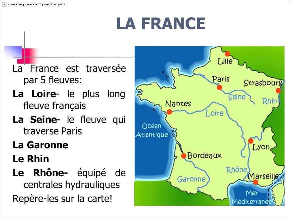 LA FRANCE La France est traversée par 5 fleuves: La Loire- le plus long fleuve français La Seine- le fleuve qui traverse Paris La Garonne Le Rhin Le Rhône- équipé de centrales hydrauliques Repère-les sur la carte!
