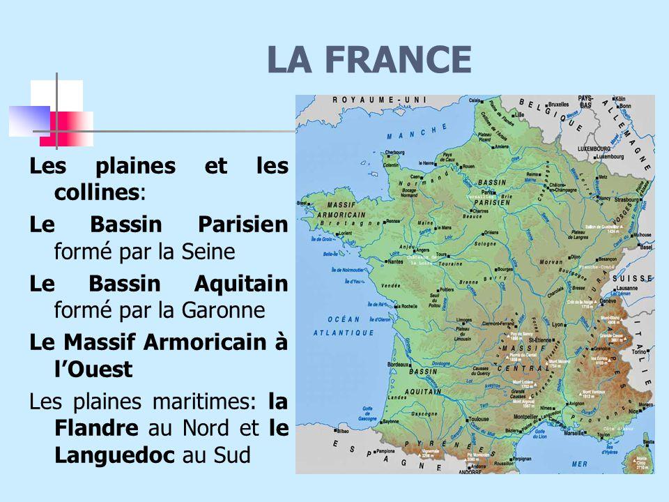 LA FRANCE Les plaines et les collines: Le Bassin Parisien formé par la Seine Le Bassin Aquitain formé par la Garonne Le Massif Armoricain à l'Ouest Les plaines maritimes: la Flandre au Nord et le Languedoc au Sud