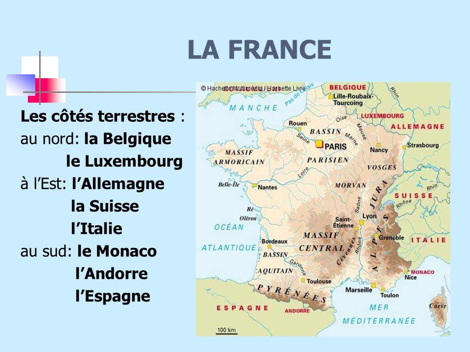 LA FRANCE Les côtés terrestres : au nord: la Belgique le Luxembourg à l'Est: l'Allemagne la Suisse l'Italie au sud: le Monaco l'Andorre l'Espagne