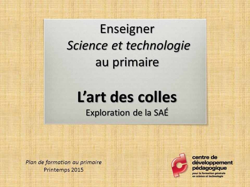 Enseigner Science et technologie au primaire L'art des colles Exploration de la SAÉ Plan de formation au primaire Printemps 2015