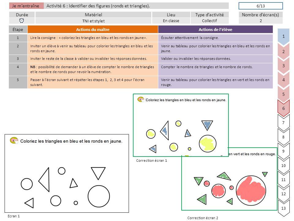 Je m'entraîne DuréeLieuType d'activitéMatérielNombre d'écran(s) Activité 6 : Identifier des figures (ronds et triangles).