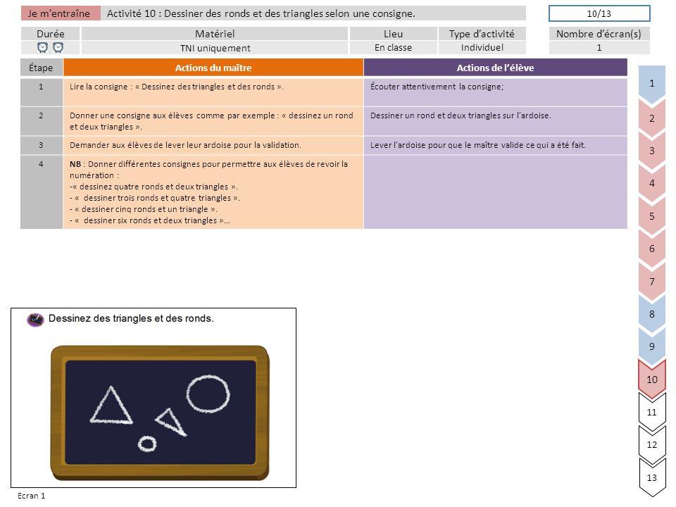 Je m'entraîne DuréeLieuType d'activitéMatérielNombre d'écran(s) Activité 10 : Dessiner des ronds et des triangles selon une consigne.