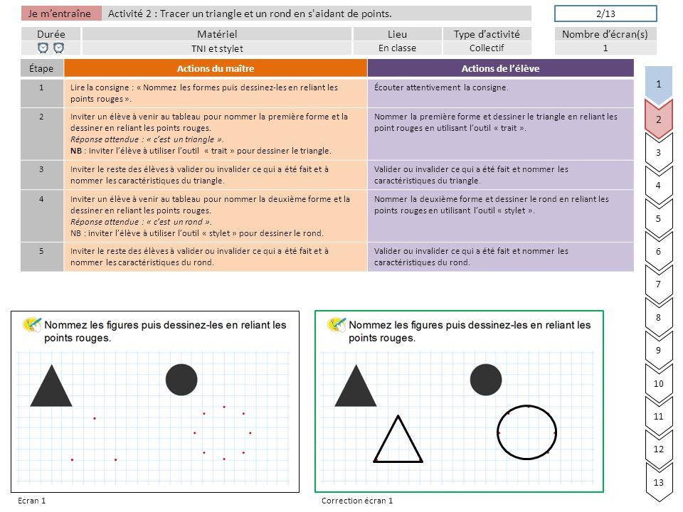Je m'entraîne DuréeLieuType d'activitéMatérielNombre d'écran(s) Activité 2 : Tracer un triangle et un rond en s aidant de points.