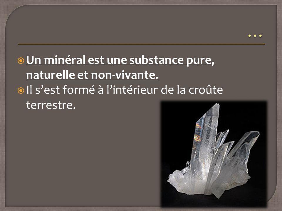  Un minéral est une substance pure, naturelle et non-vivante.  Il s'est formé à l'intérieur de la croûte terrestre.
