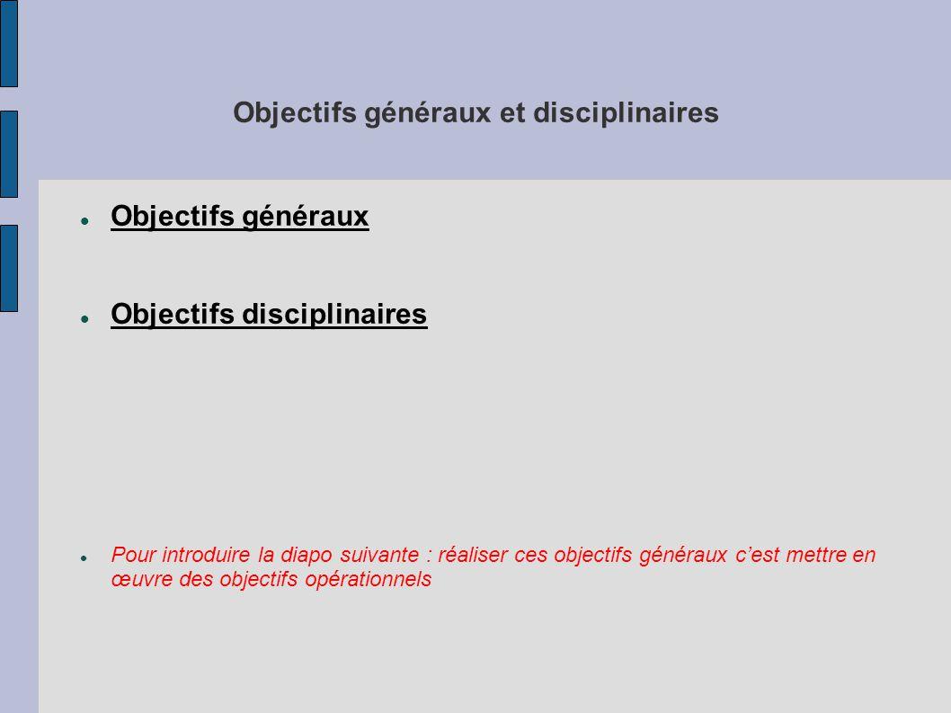 Objectifs généraux et disciplinaires Objectifs généraux Objectifs disciplinaires Pour introduire la diapo suivante : réaliser ces objectifs généraux c'est mettre en œuvre des objectifs opérationnels
