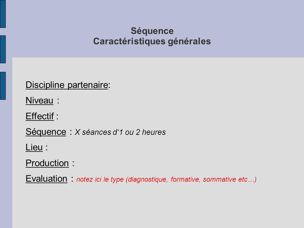 Séquence Caractéristiques générales Discipline partenaire: Niveau : Effectif : Séquence : X séances d'1 ou 2 heures Lieu : Production : Evaluation : notez ici le type (diagnostique, formative, sommative etc…)