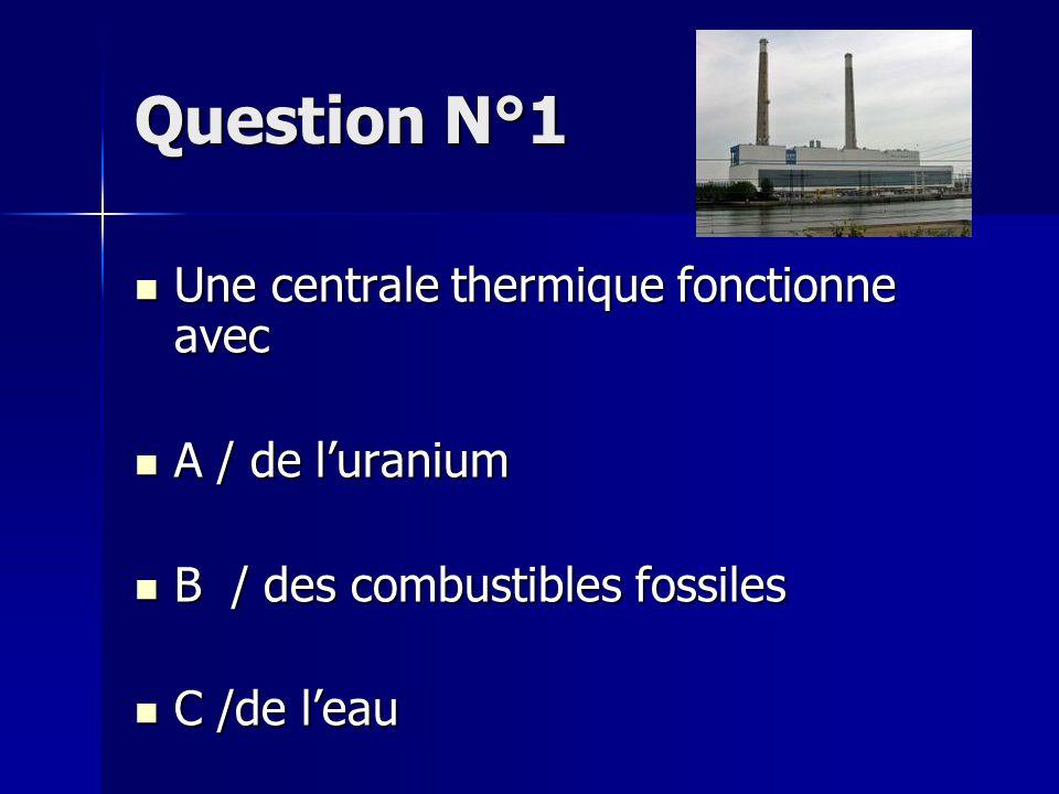 Question N°2 Une centrale nucléaire fonctionne avec Une centrale nucléaire fonctionne avec A / de l'uranium A / de l'uranium B / des combustibles fossiles B / des combustibles fossiles C /de l'eau C /de l'eau